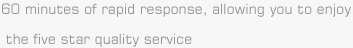 60 minutes of rapid response, allowing you to enjoy the five star quality service.